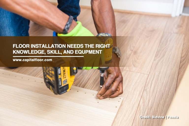 Floor installation needs the right knowledge, skill, and equpment