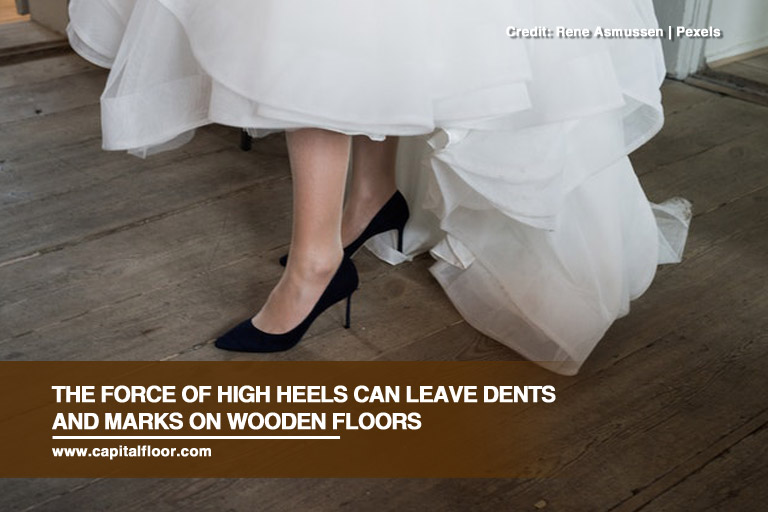 The Force Of High Heels Can Leave Dents And Marks On Wooden Floors
