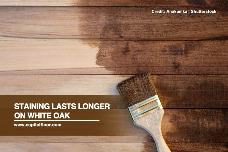 Staining lasts longer on white oak