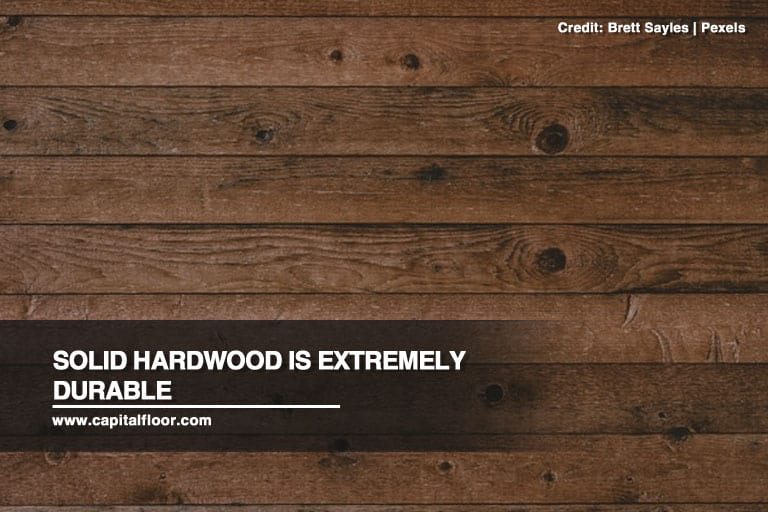 Solid hardwood is extremely durable