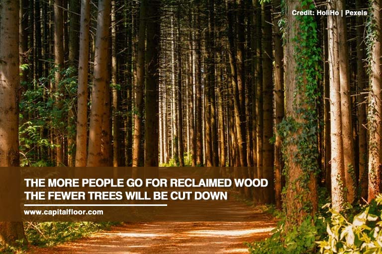The more people go for reclaimed wood the fewer trees will be cut down
