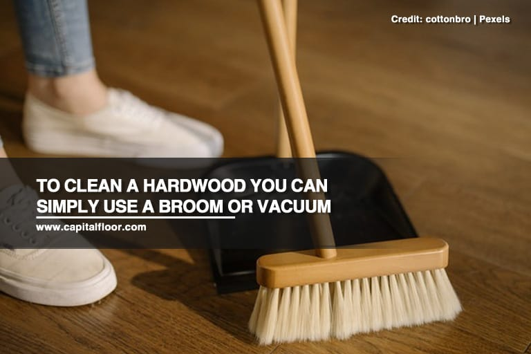 To clean a hardwood you can simply use a broom or vacuum