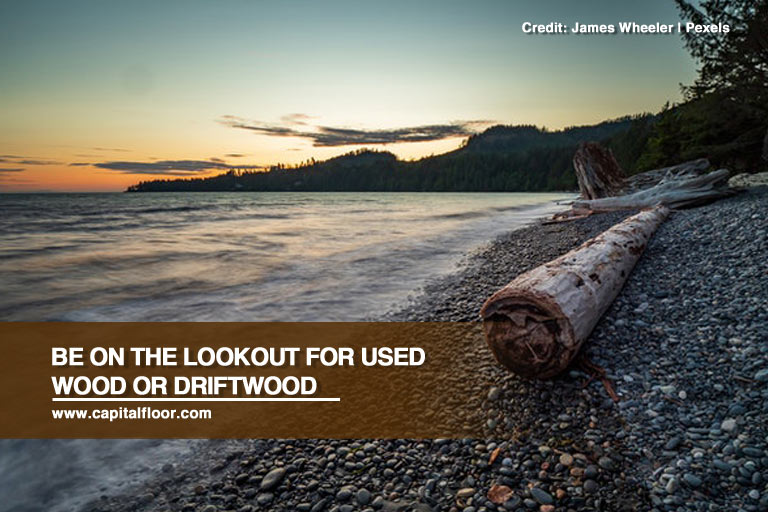 Be on the lookout for used wood or driftwood